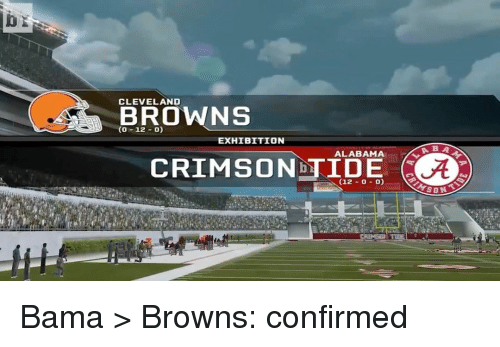 Cleveland Brown: CLEVELAND  BROWNS  CO  O)  12  EXHIBITION  ALABAMA  (12-0-0) Bama > Browns: confirmed