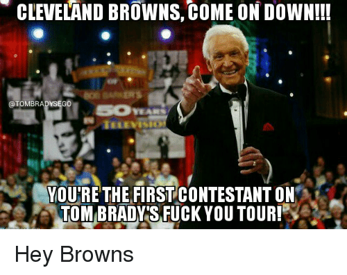 Cleveland Brown: CLEVELAND BROWNS, coME ONDOWN!!!  @TOMBRADYSEGO  YOU'RE THE FIRST CONTESTANT ON  TOMBRADYTS FUCK YOU TOUR! Hey Browns