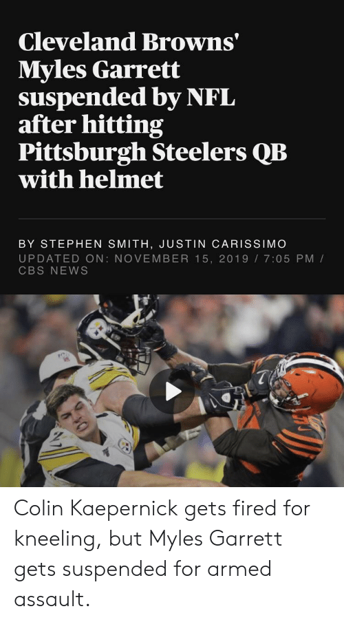 Pittsburgh Steelers: Cleveland Browns'  Myles Garrett  suspended by NFL  after hitting  Pittsburgh Steelers QB  with helmet  BY STEPHEN SMITH, JUSTIN CARISSIMO  UPDATED ON: NOVEMBER 15, 2019 7:05 PM/  CBS NEWS Colin Kaepernick gets fired for kneeling, but Myles Garrett gets suspended for armed assault.