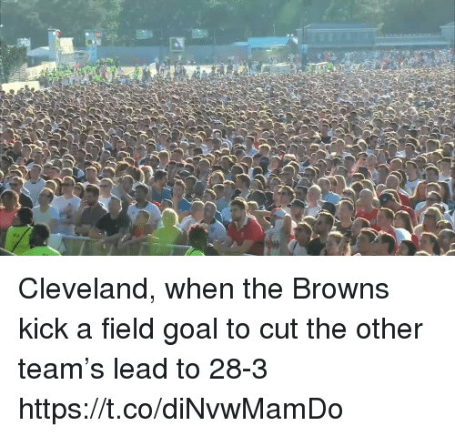Sports, Browns, and Cleveland: Cleveland, when the Browns kick a field goal to cut the other team's lead to 28-3 https://t.co/diNvwMamDo
