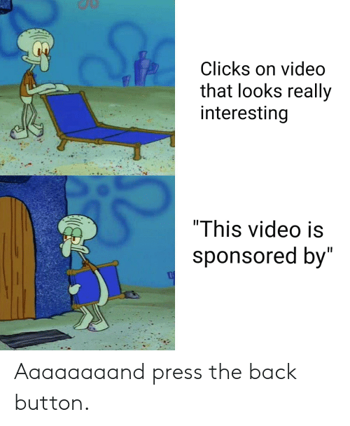 "SpongeBob, Video, and Back: Clicks on video  that looks really  interesting  ""This video is  sponsored by Aaaaaaaand press the back button."