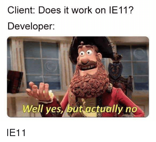 Work, Yes, and Client: Client: Does it work on IE11?  Developeir:  Well yes, but actually no IE11