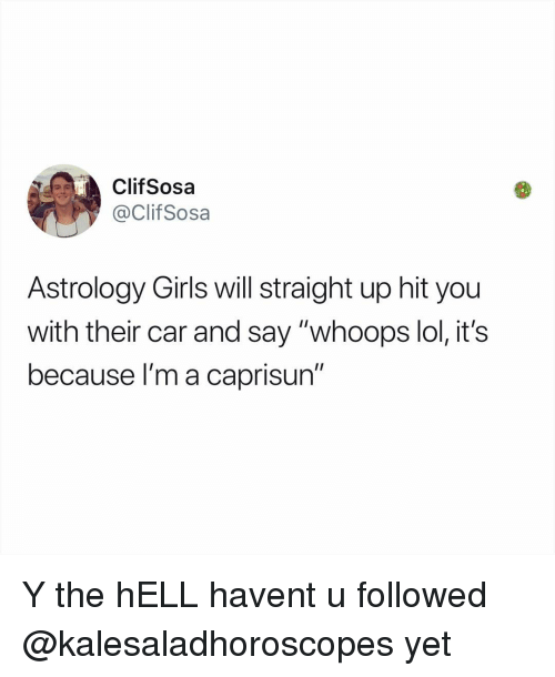 """Girls, Lol, and Memes: ClifSosa  @ClifSosa  Astrology Girls will straight up hit you  with their car and say """"whoops lol, it's  because l'm a caprisun"""" Y the hELL havent u followed @kalesaladhoroscopes yet"""