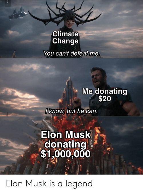 Donating: Climate  Change  You can't defeat me.  Me donating  $20  I know, but he can.  Elon Musk  donating  $1,000,000 Elon Musk is a legend