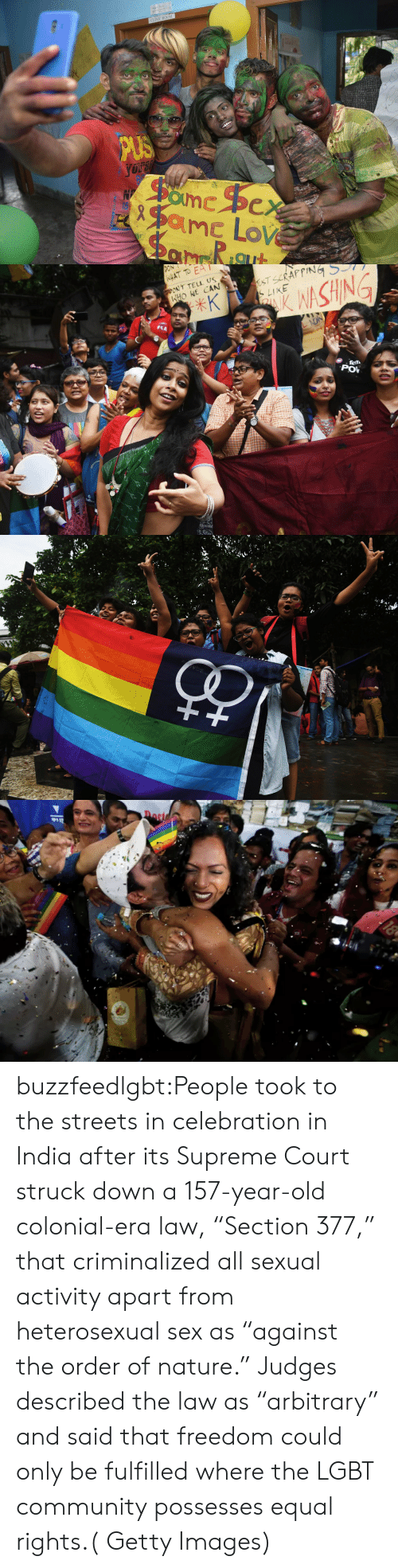 """Broomstick: CLINIC ROOM   HAT TO EA  ONT TELL US  HONE CAN  LIKE  SHIN  POV buzzfeedlgbt:People took to the streets in celebration in India after its Supreme Court struck down a 157-year-old colonial-era law, """"Section 377,"""" that criminalized all sexual activity apart from heterosexual sex as """"against the order of nature."""" Judges described the law as """"arbitrary"""" and said that freedom could only be fulfilled where the LGBT community possesses equal rights.( Getty Images)"""