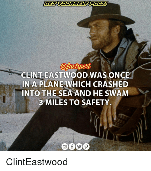 Clint Eastwood: CLINT EASTWOOD WAS ONCE  IN A PLANE WHICH CRASHED  INTO THE SEA AND HE SWAM  3 MILES TO SAFETY. ClintEastwood