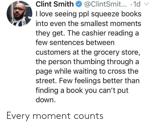 Books, Love, and Book: Clint Smith@ClintSmit... .1d  I love seeing ppl squeeze books  into even the smallest moments  they get. The cashier readinga  few sentences betweern  customers at the grocery store,  the person thumbing through a  page while waiting to cross the  street. Few feelings better than  finding a book you can't put  down Every moment counts