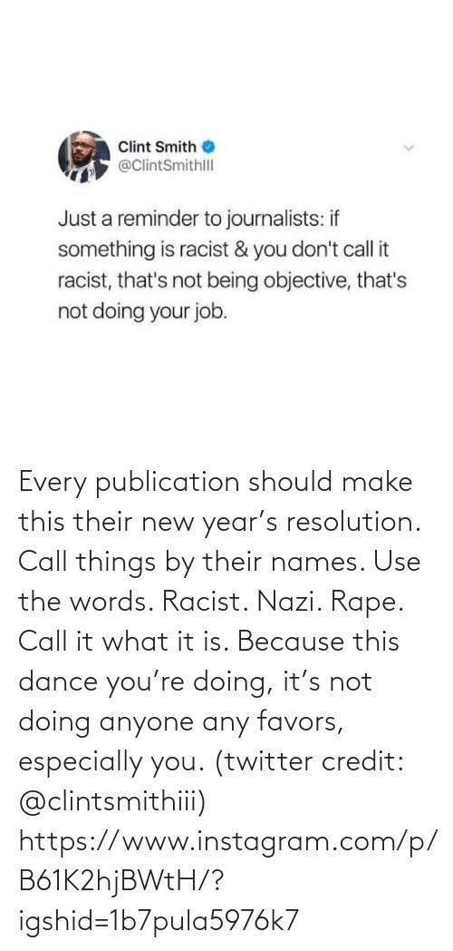 job: Clint Smith  @ClintSmithll  Just a reminder to journalists: if  something is racist & you don't call it  racist, that's not being objective, that's  not doing your job. Every publication should make this their new year's resolution. Call things by their names. Use the words. Racist. Nazi. Rape. Call it what it is. Because this dance you're doing, it's not doing anyone any favors, especially you. (twitter credit: @clintsmithiii)  https://www.instagram.com/p/B61K2hjBWtH/?igshid=1b7pula5976k7