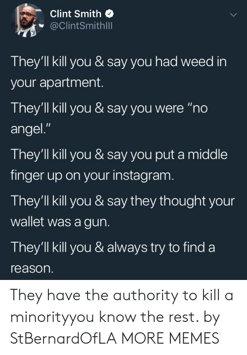 "Dank, Instagram, and Memes: Clint Smith  @ClintSmithlll  They'll kill you & say you had weed in  your apartment.  They'll kill you & say you were ""no  angel.""  They'll kill you & say you put a middle  finger up on your instagram  They'll kill you & say they thought your  wallet was a gun.  They'1ll kill you & always try to find a  reason. They have the authority to kill a minorityyou know the rest. by StBernardOfLA MORE MEMES"