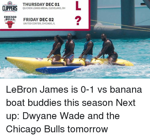 quicken: CLIPPERS  CHICAGO  BULLS  THURSDAY DEC 01  QUICKEN LOANS ARENA, CLEVELAND, OH  FRIDAY DEC 02  UNITED CENTER, CHICAGO, IL LeBron James is 0-1 vs banana boat buddies this season  Next up: Dwyane Wade and the Chicago Bulls tomorrow
