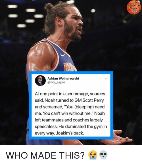 "Clique, Gym, and Nba: CLIQUE  Adrian Wojnarowski  @woj_espm  At one point in a scrimmage, sources  said, Noah turned to GM Scott Perry  and screamed, ""You (bleeping) need  me. You can't win without me."" Noah  left teammates and coaches largely  speechless. He dominated the gym in  every way. Joakim's back WHO MADE THIS? 😭💀"
