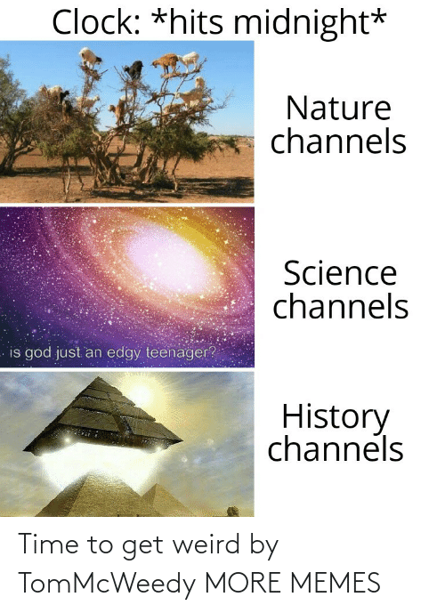 midnight: Clock: *hits midnight*  Nature  channels  Science  channels  is god just an edgy teenager?  History  channels Time to get weird by TomMcWeedy MORE MEMES