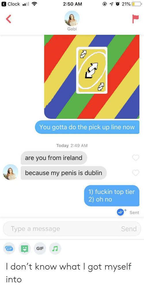 Top Tier: Clock l  7 O 21%  2:50 AM  Gabi  You gotta do the pick up line now  Today 2:49 AM  are you from ireland  because my penis is dublin  1) fuckin top tier  2) oh no  Sent  Type a message  Send  GIF I don't know what I got myself into