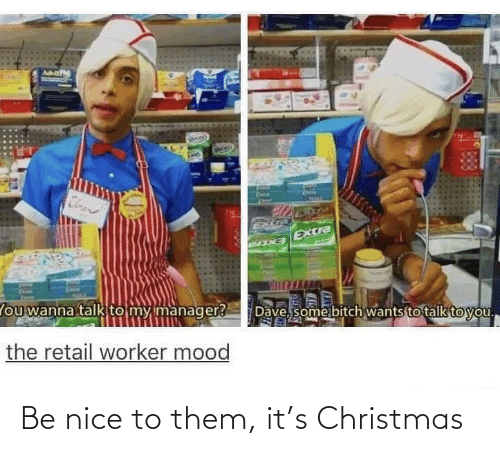 wanna talk: Cloen  Extra  EXCra  Dave, some bitch wants to talk to you.  lou wanna talk to my manager?  the retail worker mood Be nice to them, it's Christmas
