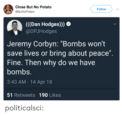 "dan: Close But No Potato  @ButNoPotato  Follow  (((Dan Hodges)))  @DPJHodges  Jeremy Corbyn: ""Bombs wont  save lives or bring about peace""  Fine. Then why do we have  bombs.  3:43 AM 14 Apr 18  51 Retweets 190 Likes politicalsci:"