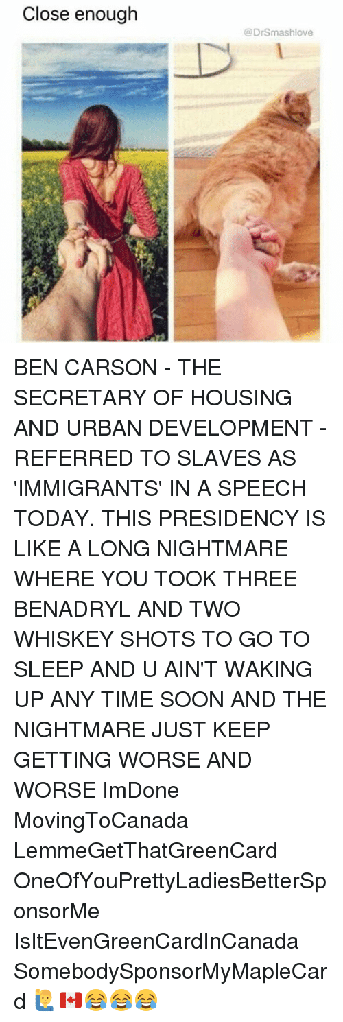 Ben Carson, Benadryl, and Go to Sleep: Close enough  (a DrSmashlove BEN CARSON - THE SECRETARY OF HOUSING AND URBAN DEVELOPMENT - REFERRED TO SLAVES AS 'IMMIGRANTS' IN A SPEECH TODAY. THIS PRESIDENCY IS LIKE A LONG NIGHTMARE WHERE YOU TOOK THREE BENADRYL AND TWO WHISKEY SHOTS TO GO TO SLEEP AND U AIN'T WAKING UP ANY TIME SOON AND THE NIGHTMARE JUST KEEP GETTING WORSE AND WORSE ImDone MovingToCanada LemmeGetThatGreenCard OneOfYouPrettyLadiesBetterSponsorMe IsItEvenGreenCardInCanada SomebodySponsorMyMapleCard 🙋♂️🇨🇦😂😂😂