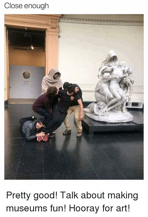 Funny, Good, and Art: Close enough Pretty good! Talk about making museums fun! Hooray for art!