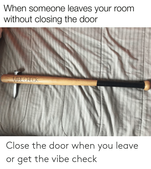 The Vibe: Close the door when you leave or get the vibe check