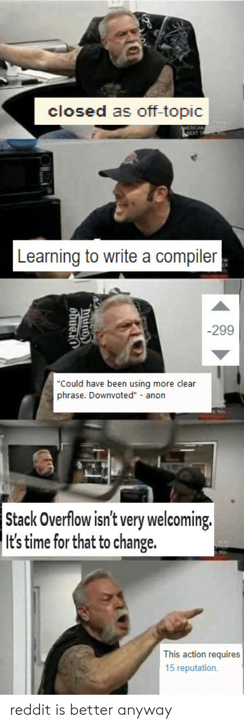 """Time For That: closed as off-topic  Learning to write a compiler  -299  Could have been using more clear  phrase. Downvoted"""" anon  Stack Overflow isn't very welcoming.  It's time for that to change.  This action requires  15 reputation. reddit is better anyway"""