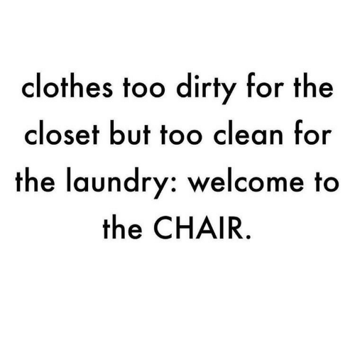 Laundry: clothes too dirty for the  closet but too clean for  the laundry: welcome to  the CHAIR