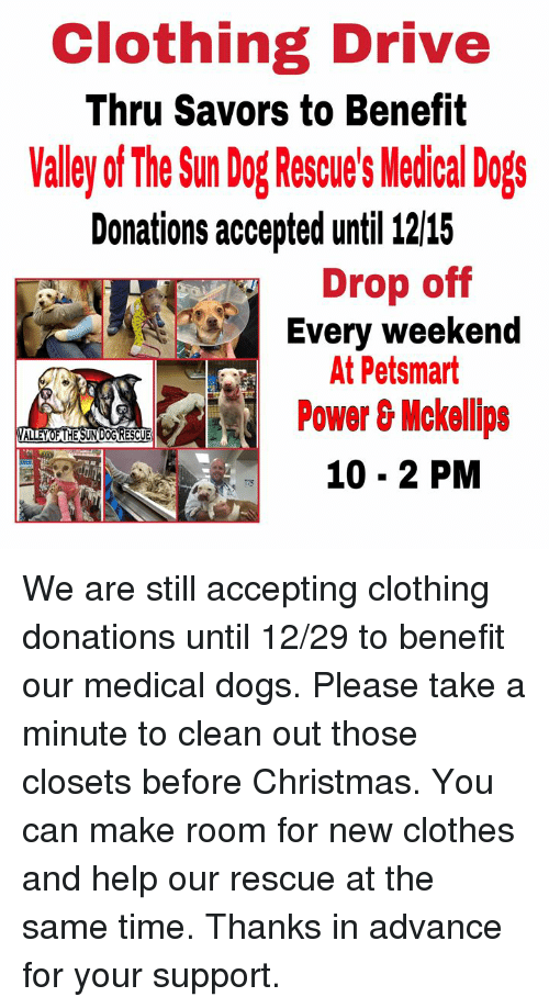Christmas, Clothes, and Dogs: Clothing Drive  Thru Savors to Benefit  alley of The Sun DogRue's Medical Dogs  Donations accepted until 12115  Drop off  Every weekend  At Petsmart  Power&Mckellipe  10- 2 PM  VALL We are still accepting clothing donations until 12/29 to benefit our medical dogs.  Please take a minute to clean out those closets before Christmas. You can make room for new clothes and help our rescue at the same time.  Thanks in advance for your support.