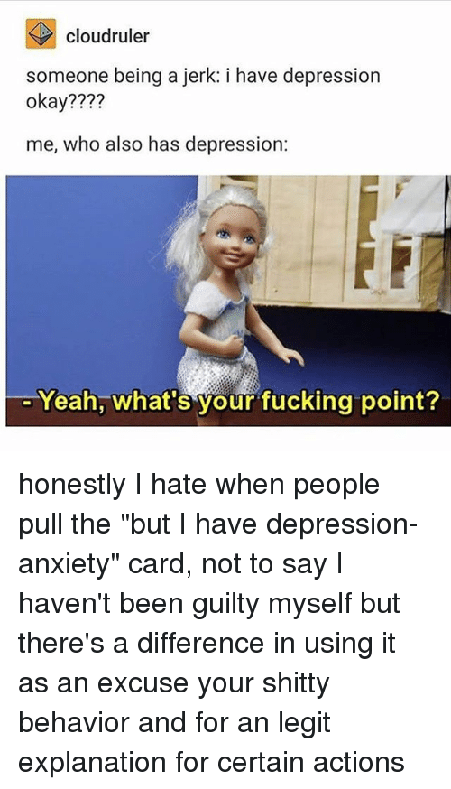"Legitly: cloudruler  someone being a jerk: i have depression  okay????  me, who also has depression:  Yeah, what's your fucking point? honestly I hate when people pull the ""but I have depression-anxiety"" card, not to say I haven't been guilty myself but there's a difference in using it as an excuse your shitty behavior and for an legit explanation for certain actions"