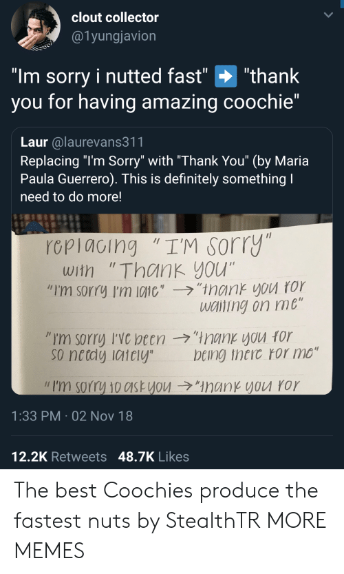 """paula: clout collector  @1yungjavion  """"Im sorry i nutted fast"""" """"thank  you for having amazing coochie""""  Laur alaurevans311  Replacing """"l'm Sorry"""" with """"Thank You"""" (by Maria  Paula Guerrero). This is definitely something  need to do more!  rcpiacing """"I'M sorry  with """"Thank you""""  """"I'm sorry I'm 10110',-ラ,'trank you ror  wciting on me  so netdy iaiely  being theic ror mo""""  // I'm sorry 10c1st you →""""ManKYVU ror  1:33 PM 02 Nov 18  12,2K Retweets 48.7K Likes The best Coochies produce the fastest nuts by StealthTR MORE MEMES"""