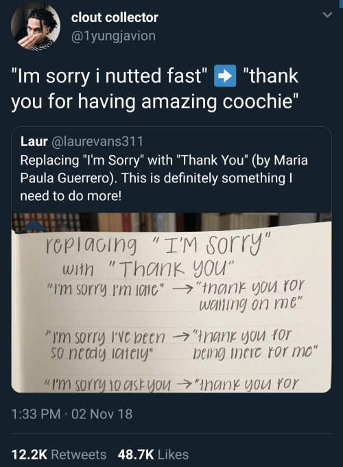 """clout: clout collector  @1yungjavion  """"Im sorry i nutted fast"""" """"thank  you for having amazing coochie""""  Laur alaurevans311  Replacing """"l'm Sorry"""" with """"Thank You"""" (by Maria  Paula Guerrero). This is definitely something  need to do more!  rcpiacing """"I'M sorry  with """"Thank you""""  """"I'm sorry I'm 10110',-ラ,'trank you ror  wciting on me  so netdy iaiely  being theic ror mo""""  // I'm sorry 10c1st you →""""ManKYVU ror  1:33 PM 02 Nov 18  12,2K Retweets 48.7K Likes"""