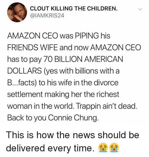Amazon, Children, and Facts: CLOUT KILLING THE CHILDREN  @IAMKRIS24  AMAZON CEO was PIPING his  FRIENDS WIFE and now AMAZON CEO  has to pay 70 BILLION AMERICAN  DOLLARS (yes with billions with a  B...facts) to his wife in the divorce  settlement making her the richest  woman in the world. Trappin ain't dead  Back to you Connie Chung This is how the news should be delivered every time. 😭😭