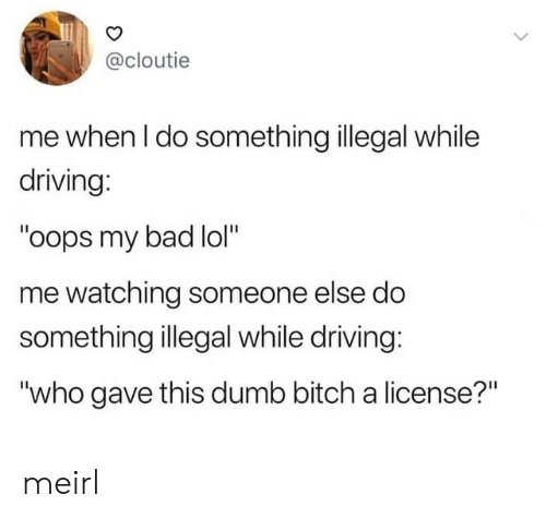 "Oops My: @cloutie  me when I do something illegal while  driving:  ""oops my bad lol""  me watching someone else do  something illegal while driving:  ""who gave this dumb bitch a license?"" meirl"