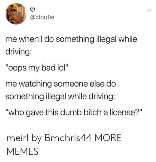 "Oops My: @cloutie  me when I do something illegal while  driving:  ""oops my bad lol""  me watching someone else do  something illegal while driving:  ""who gave this dumb bitch a license?"" meirl by Bmchris44 MORE MEMES"