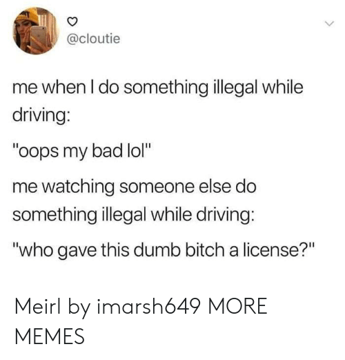 "Bad, Bitch, and Dank: @cloutie  me when I do something illegal while  driving:  ""oops my bad lol""  me watching someone else do  something illegal while driving:  ""who gave this dumb bitch a license?"" Meirl by imarsh649 MORE MEMES"