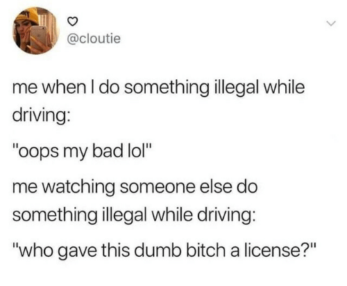 "Bad, Bitch, and Driving: @cloutie  me when I do something illegal while  driving:  ""oops my bad lol""  me watching someone else do  something illegal while driving:  ""who gave this dumb bitch a license?"""