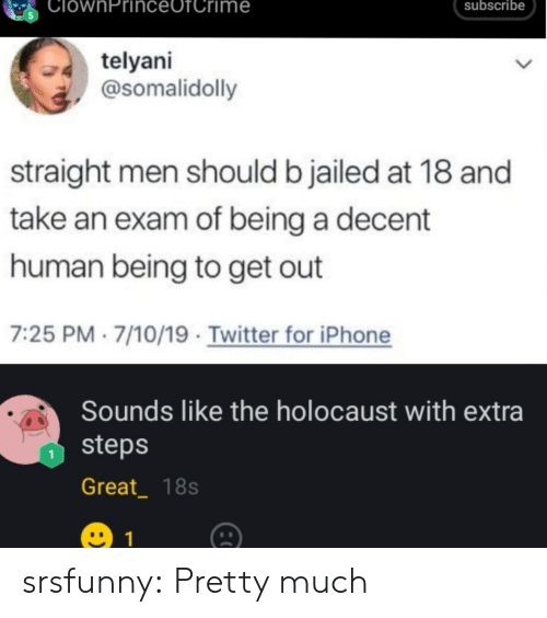 Iphone, Tumblr, and Twitter: ClownPrinc  subscribe  me  telyani  @somalidolly  straight men should b jailed at 18 and  take an exam of being a decent  human being to get out  7:25 PM 7/10/19 Twitter for iPhone  Sounds like the holocaust with extra  steps  Great_ 18s  1 srsfunny:  Pretty much