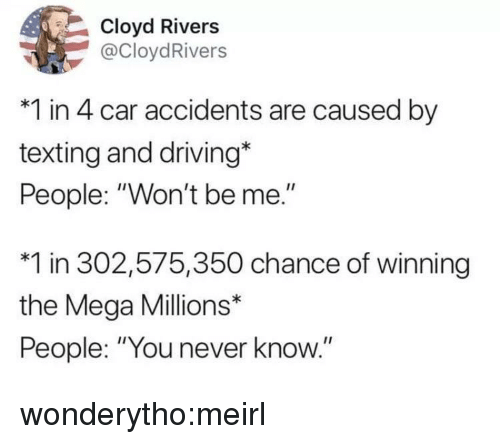 """Driving, Target, and Texting: Cloyd Rivers  @CloydRivers  *1 in 4 car accidents are caused by  texting and driving*  People: """"Won't be me.""""  *1 in 302,575,350 chance of winning  the Mega Millions*  People: """"You never know."""" wonderytho:meirl"""
