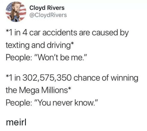 """Driving, Texting, and Mega: Cloyd Rivers  @CloydRivers  *1 in 4 car accidents are caused by  texting and driving*  People: """"Won't be me.""""  *1 in 302,575,350 chance of winning  the Mega Millions*  People: """"You never know."""" meirl"""