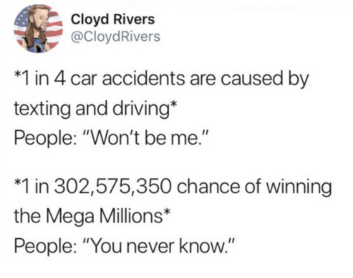 "Dank, Driving, and Texting: Cloyd Rivers  @CloydRivers  *1 in 4 car accidents are caused by  texting and driving*  People: ""Won't be me.""  *1 in 302,575,350 chance of winning  the Mega Millions*  People: ""You never know."""