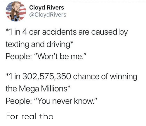 "Driving, Texting, and Mega: Cloyd Rivers  @CloydRivers  *1 in 4 car accidents are caused by  texting and driving*  People: ""Won't be me.""  *1 in 302,575,350 chance of winning  the Mega Millions*  People: ""You never know."" For real tho"