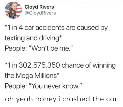 "Driving, Texting, and Yeah: Cloyd Rivers  @CloydRivers  1 in 4 car accidents are caused by  texting and driving*  People: ""Won't be me.""  1 in 302,575,350 chance of winning  the Mega Millions*  People: ""You never know.""  II oh yeah honey i crashed the car"