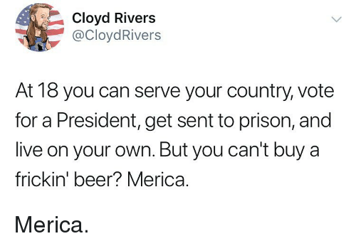 Beer, Memes, and Prison: Cloyd Rivers  @CloydRivers  At 18 you can serve your country, vote  for a President, get sent to prison, and  live on your own. But you can't buy a  frickin' beer? Merica. Merica.