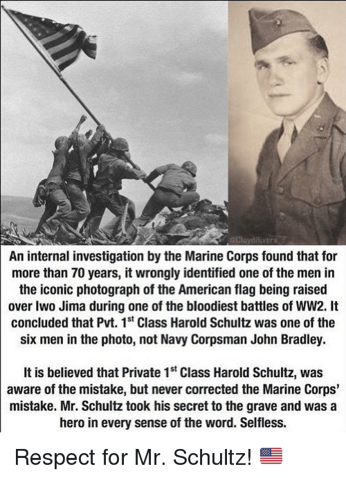 Memes, Respect, and John Bradley: CloydRivers  An internal investigation by the Marine Corps found that for  more than 70 years, it wrongly identified one of the men in  the iconic photograph of the American flag being raised  over Iwo Jima during one of the bloodiest battles of WW2. It  concluded that Pvt. 1st Class Harold Schultz was one of the  six men in the photo, not Navy Corpsman John Bradley.  It is believed that Private 1st Class Harold Schultz, was  aware of the mistake, but never corrected the Marine Corps'  mistake. Mr. Schultz took his secret to the grave and was a  hero in every sense of the word. Selfless. Respect for Mr. Schultz! 🇺🇸