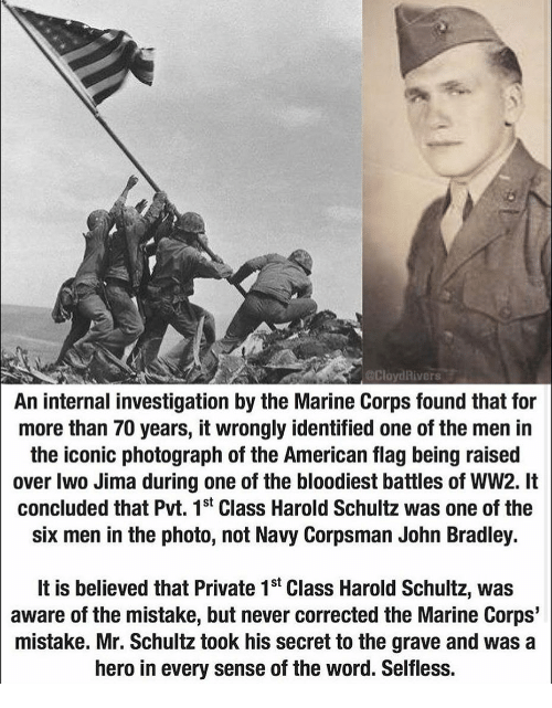 Memes, John Bradley, and American: CloydRivers  An internal investigation by the Marine Corps found that for  more than 70 years, it wrongly identified one of the men in  the iconic photograph of the American flag being raised  over Iwo Jima during one of the bloodiest battles of WW2. It  concluded that Pvt. 1st Class Harold Schultz was one of the  six men in the photo, not Navy Corpsman John Bradley.  It is believed that Private 1st Class Harold Schultz, was  aware of the mistake, but never corrected the Marine Corps'  mistake. Mr. Schultz took his secret to the grave and was a  hero in every sense of the word. Selfless.