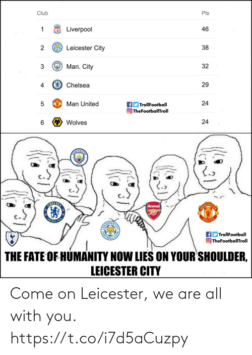 Arsenal, Chelsea, and Club: Club  Pts  Liverpool  46  O Leicester City  38  Man. City  32  4  Chelsea  29  Man United  TrollFootball  O TheFootballTroll  24  6.  Wolves  24  ANICHESI  CITY  CHELSER  Arsenal  MANC  FOOTBALL  CLUB  UNITED  EICE  OOTBAL  fly TrollFootball  OTheFootballTroll  THE FATE OF HUMANITY NOW LIES ON YOUR SHOULDER,  LEICESTER CITY Come on Leicester, we are all with you. https://t.co/i7d5aCuzpy