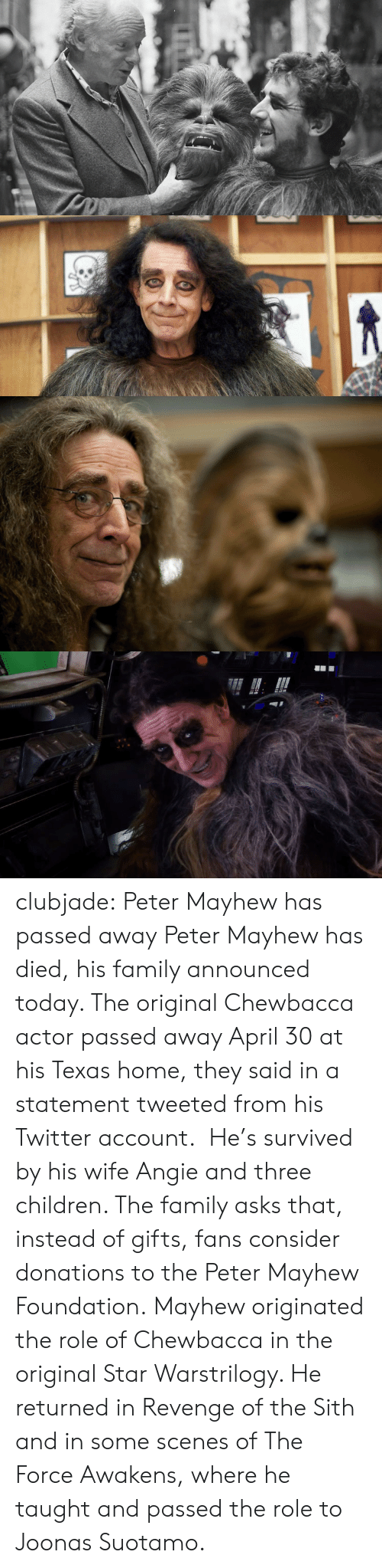 Chewbacca, Children, and Family: clubjade:  Peter Mayhew has passed away Peter Mayhew has died, his family announced today. The original Chewbacca actor passed away April 30 at his Texas home, they said in a statement tweeted from his Twitter account.  He's survived by his wife Angie and three children. The family asks that, instead of gifts, fans consider donations to the Peter Mayhew Foundation. Mayhew originated the role of Chewbacca in the original Star Warstrilogy. He returned in Revenge of the Sith and in some scenes of The Force Awakens, where he taught and passed the role to Joonas Suotamo.