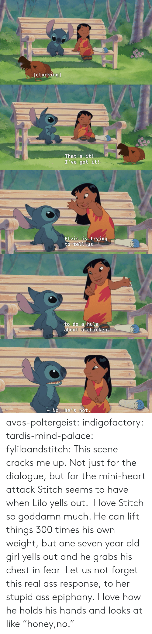 """Ass, Love, and Tumblr: [clucking]   That's it!  I've got it!   Elvis is trying  to tell us   to do a hula  about a chicken   No, he's not. avas-poltergeist:  indigofactory:  tardis-mind-palace:  fyliloandstitch:  This scene cracks me up. Not just for the dialogue, but for the mini-heart attack Stitch seems to have when Lilo yells out.  I love Stitch so goddamn much. He can lift things 300 times his own weight, but one seven year old girl yells out and he grabs his chest in fear  Let us not forget this real ass response, to her stupid ass epiphany.  I love how he holds his hands and looks at like """"honey,no."""""""