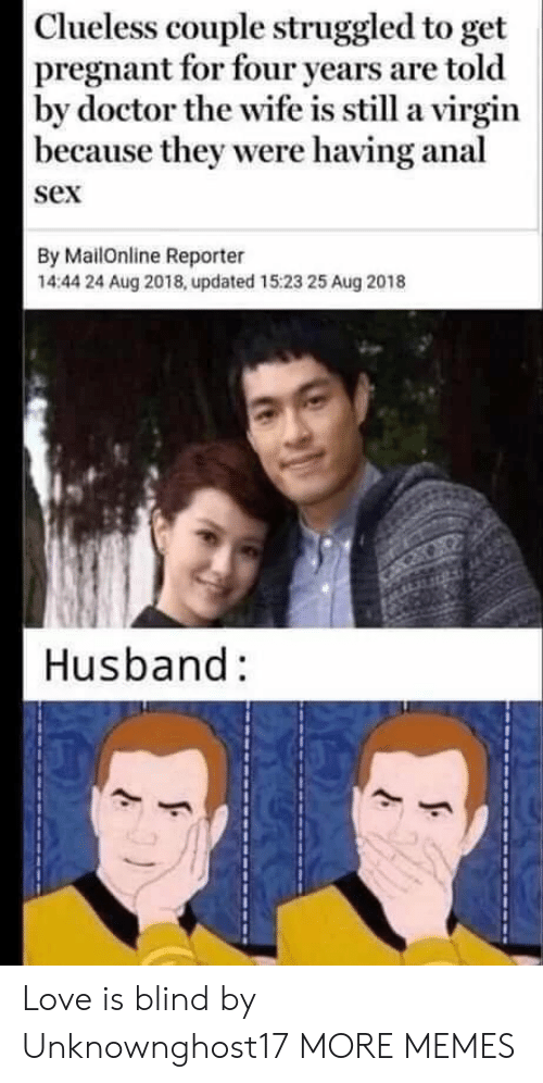 Mailonline: Clueless couple struggled to get  pregnant for four years are told  by doctor the wife is still a virgin  because they were having anal  sex  By MailOnline Reporter  14:44 24 Aug 2018, updated 15:23 25 Aug 2018  Husband: Love is blind by Unknownghost17 MORE MEMES