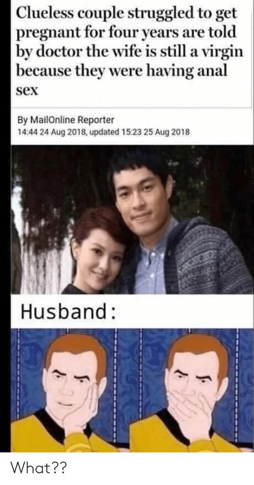 Mailonline: Clueless couple struggled to get  pregnant for four years are told  by doctor the wife is still a virgin  because they were having anal  sex  By MailOnline Reporter  14:44 24 Aug 2018, updated 15:23 25 Aug 2018  Husband: What??