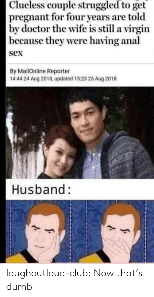 Now Thats: Clueless couple struggled to get  pregnant for four years are told  by doctor the wife is still a virgin  |because they were having anal  sex  By MailOnline Reporter  1444 24 Aug 2018, updated 15:23 25 Aug 2018  Husband: laughoutloud-club:  Now that's dumb
