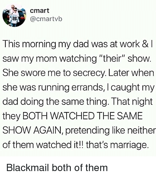 "Dad, Marriage, and Memes: cmart  acmartvb  This morning my dad was at work & l  saw my mom watching ""their"" show.  She swore me to secrecy. Later when  she was running errands, I caught my  dad doing the same thing. That night  they BOTH WATCHED THE SAME  SHOW AGAIN, pretending like neither  of them watched it!! that's marriage. Blackmail both of them"