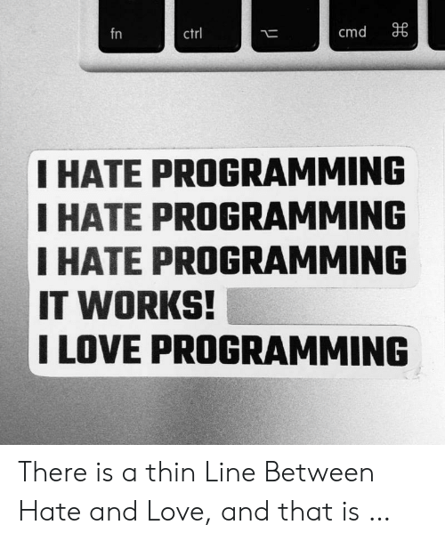 thin: cmd  fn  ctrl  I HATE PROGRAMMING  I HATE PROGRAMMING  IHATE PROGRAMMING  IT WORKS!  I LOVE PROGRAMMING There is a thin Line Between Hate and Love, and that is …